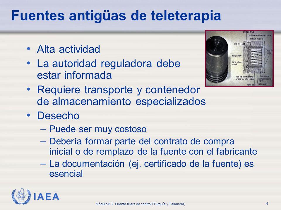 IAEA Módulo 6.3. Fuente fuera de control (Turquía y Tailandia) 4 Fuentes antigüas de teleterapia Alta actividad La autoridad reguladora debe estar inf