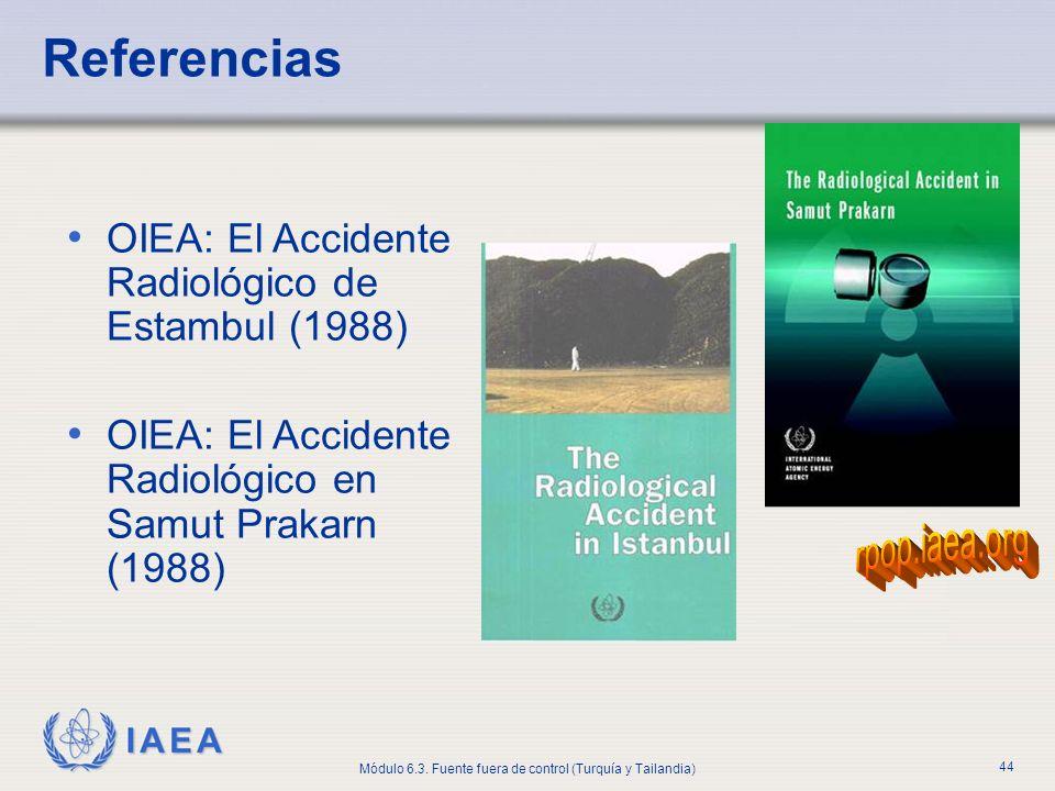 IAEA Módulo 6.3. Fuente fuera de control (Turquía y Tailandia) 44 Referencias OIEA: El Accidente Radiológico de Estambul (1988) OIEA: El Accidente Rad