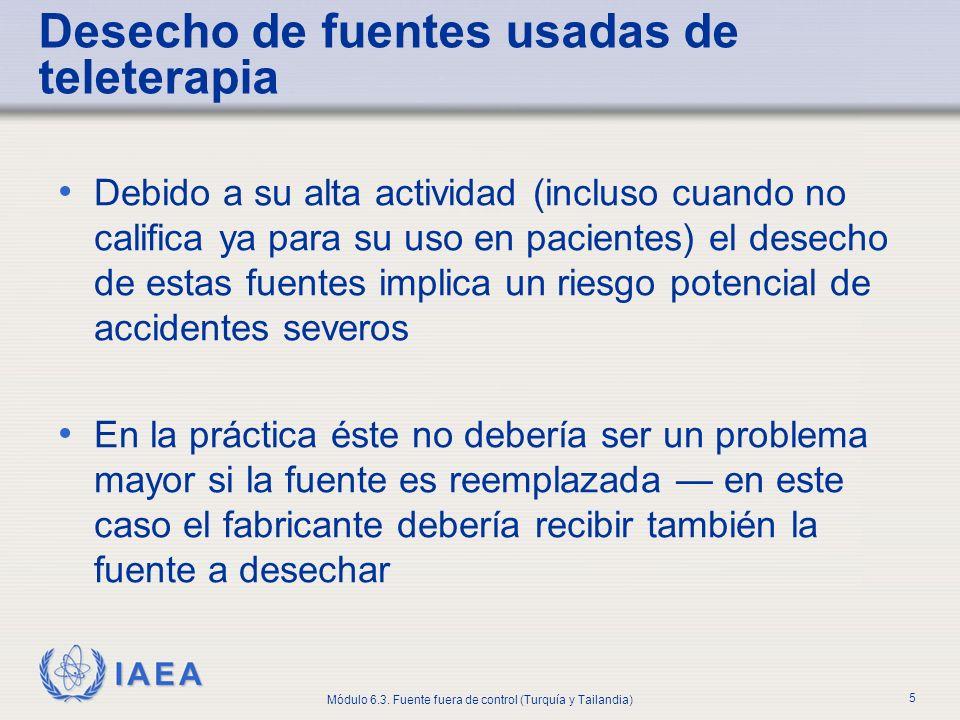 IAEA Módulo 6.3. Fuente fuera de control (Turquía y Tailandia) 5 Desecho de fuentes usadas de teleterapia Debido a su alta actividad (incluso cuando n