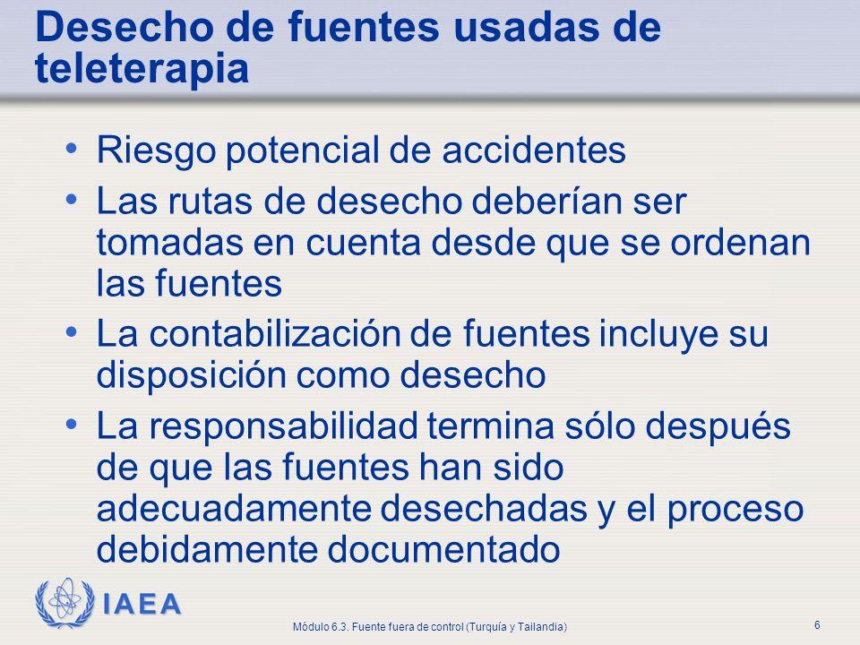 IAEA Módulo 6.3. Fuente fuera de control (Turquía y Tailandia) 6 Desecho de fuentes usadas de teleterapia Riesgo potencial de accidentes Las rutas de