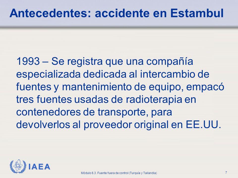 IAEA Módulo 6.3. Fuente fuera de control (Turquía y Tailandia) 7 Antecedentes: accidente en Estambul 1993 – Se registra que una compañía especializada