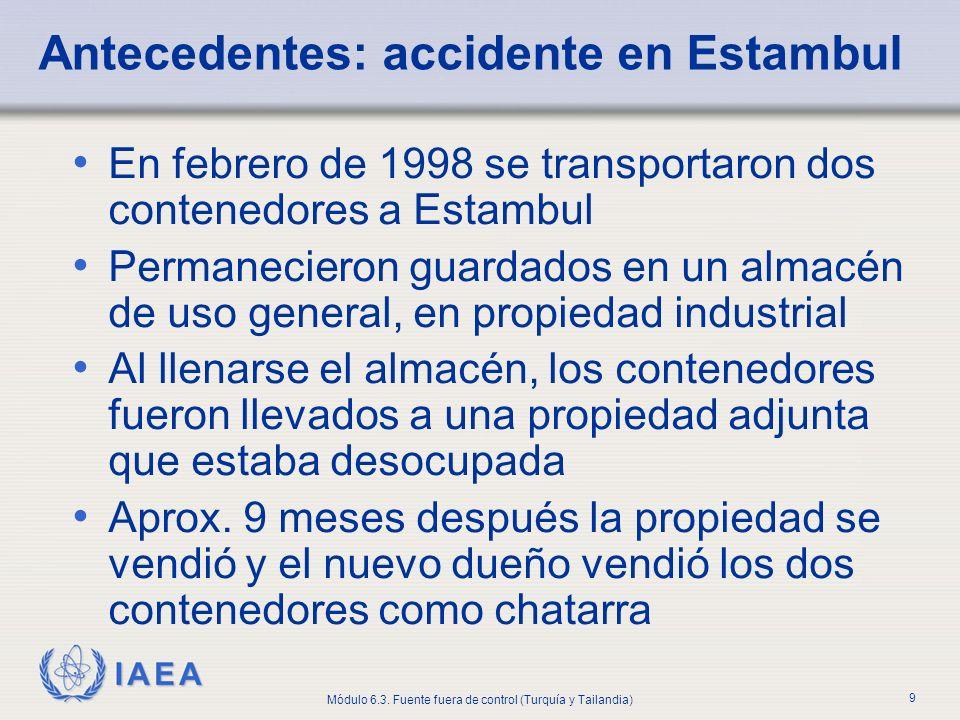 IAEA Módulo 6.3. Fuente fuera de control (Turquía y Tailandia) 9 Antecedentes: accidente en Estambul En febrero de 1998 se transportaron dos contenedo