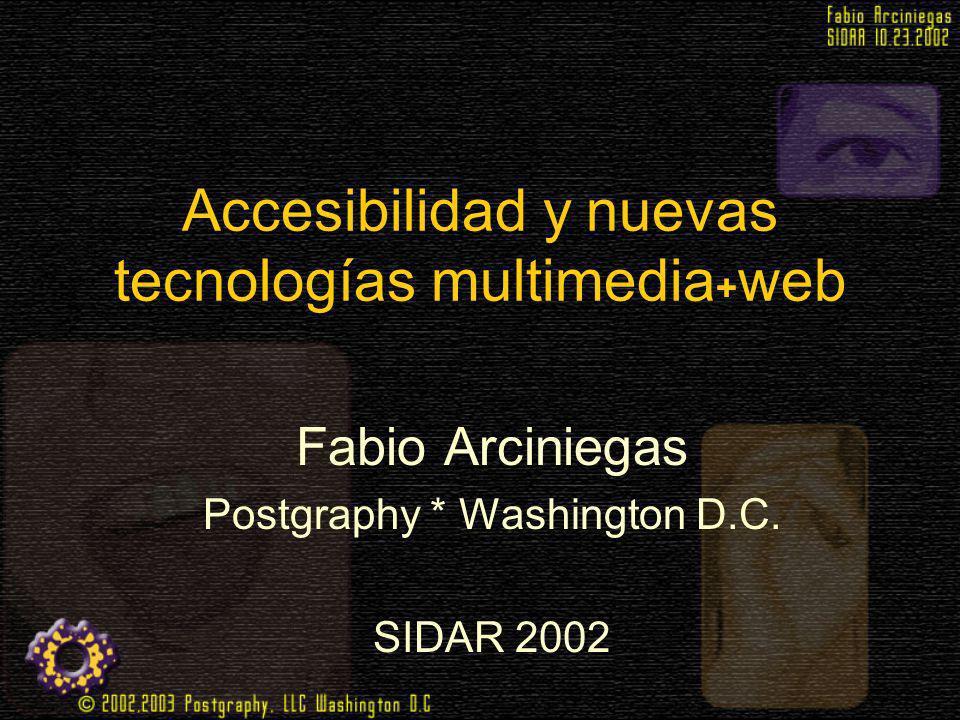 Accesibilidad y nuevas tecnologías multimedia + web Fabio Arciniegas Postgraphy * Washington D.C. SIDAR 2002