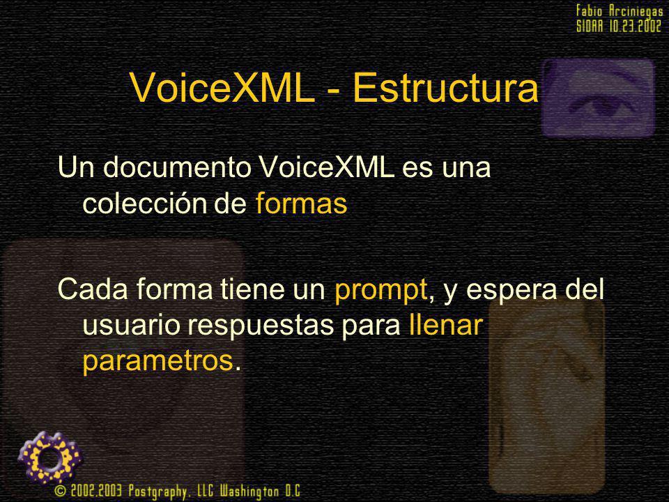 VoiceXML - Estructura Un documento VoiceXML es una colección de formas Cada forma tiene un prompt, y espera del usuario respuestas para llenar paramet