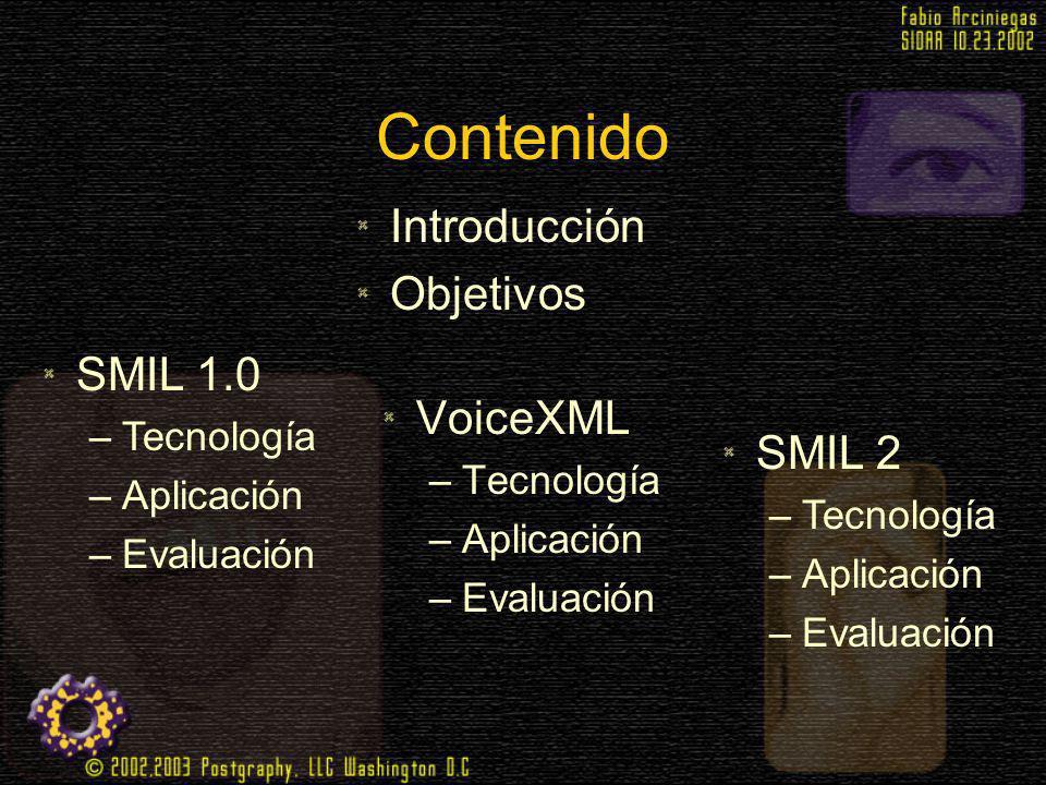 Contenido VoiceXML –Tecnología –Aplicación –Evaluación SMIL 1.0 –Tecnología –Aplicación –Evaluación Introducción Objetivos SMIL 2 –Tecnología –Aplicac