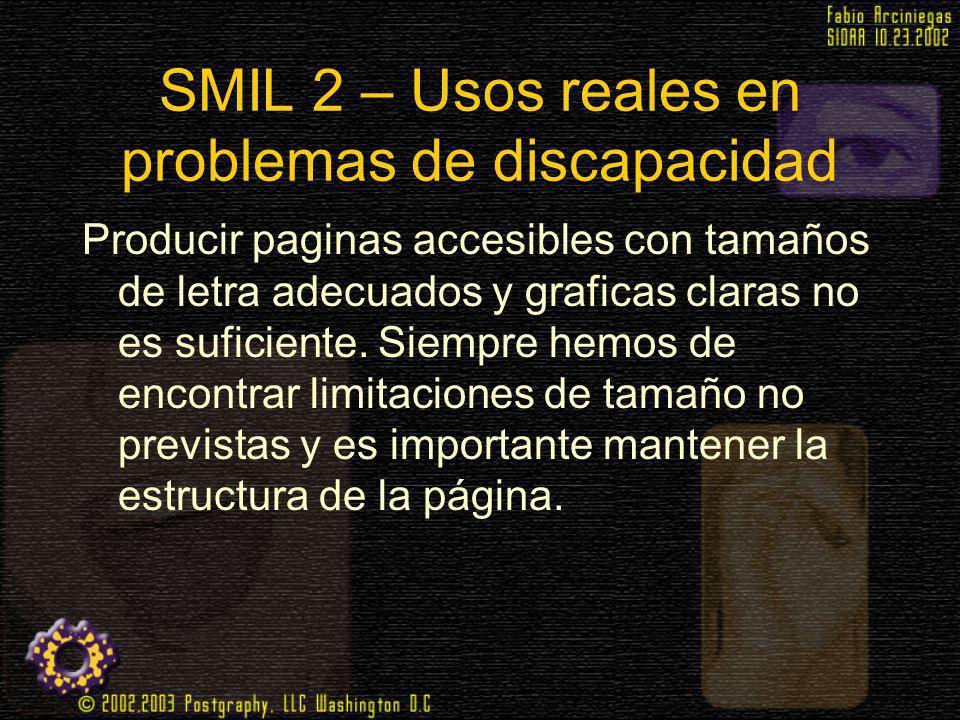SMIL 2 – Usos reales en problemas de discapacidad Producir paginas accesibles con tamaños de letra adecuados y graficas claras no es suficiente. Siemp