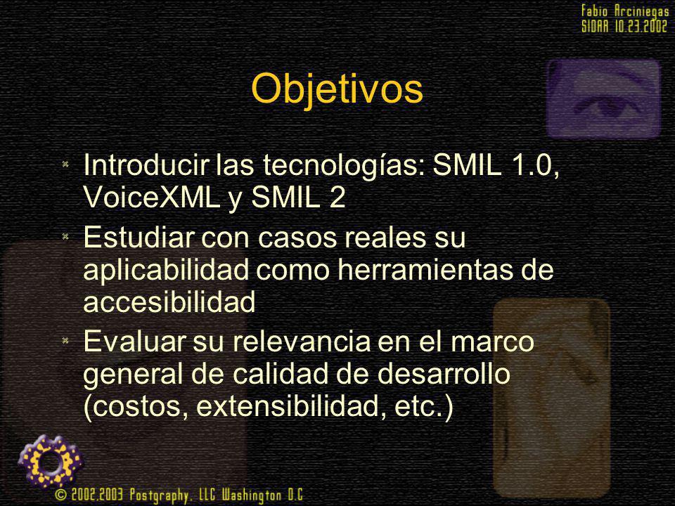 Objetivos Introducir las tecnologías: SMIL 1.0, VoiceXML y SMIL 2 Estudiar con casos reales su aplicabilidad como herramientas de accesibilidad Evalua