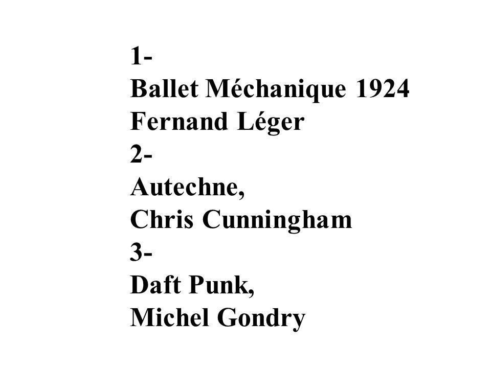 1- Ballet Méchanique 1924 Fernand Léger 2- Autechne, Chris Cunningham 3- Daft Punk, Michel Gondry