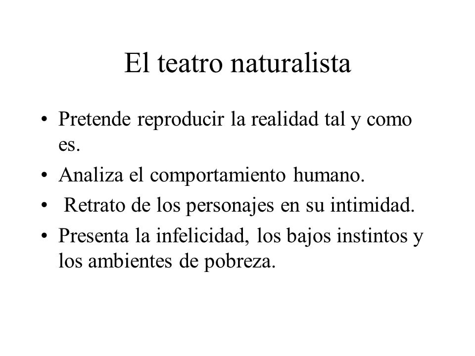 El teatro naturalista Pretende reproducir la realidad tal y como es. Analiza el comportamiento humano. Retrato de los personajes en su intimidad. Pres