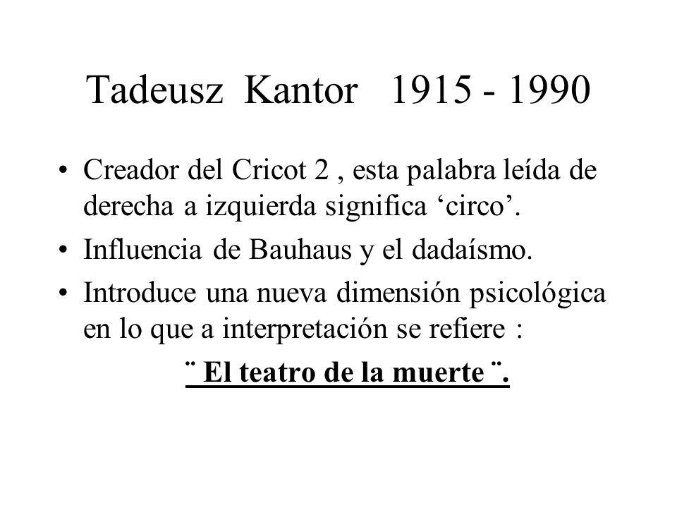 Tadeusz Kantor 1915 - 1990 Creador del Cricot 2, esta palabra leída de derecha a izquierda significa circo. Influencia de Bauhaus y el dadaísmo. Intro
