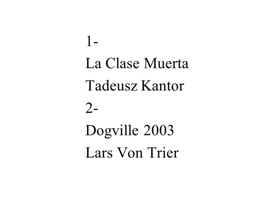 1- La Clase Muerta Tadeusz Kantor 2- Dogville 2003 Lars Von Trier