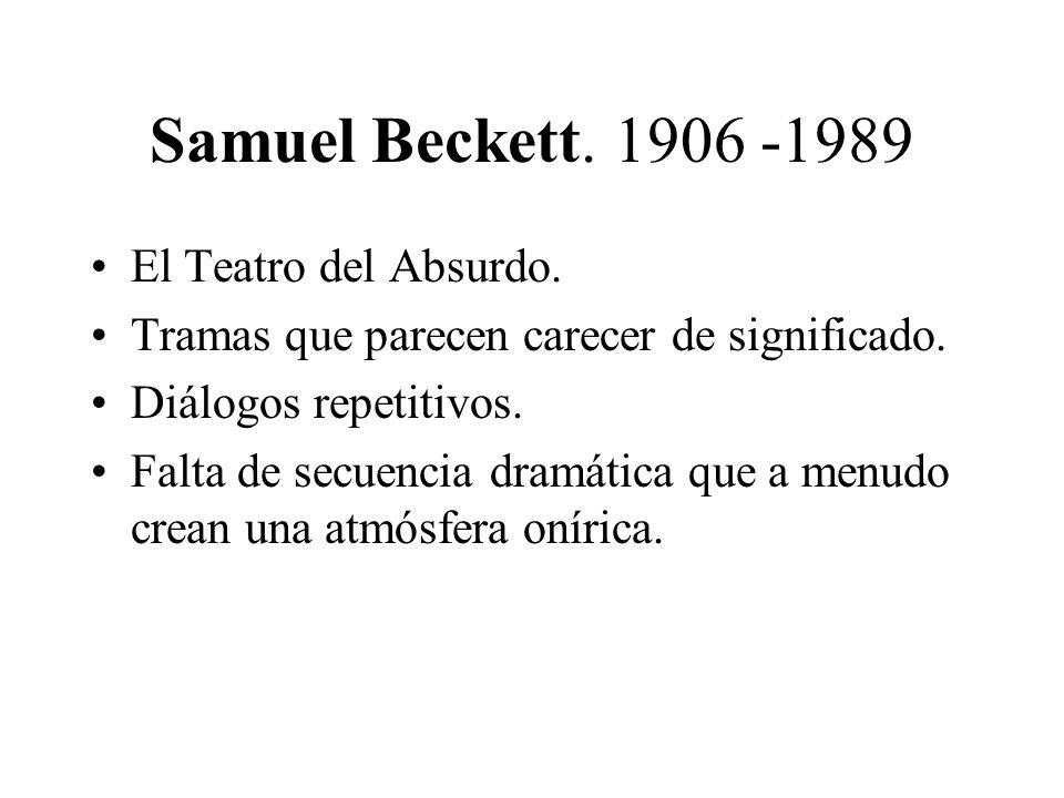 Samuel Beckett. 1906 -1989 El Teatro del Absurdo. Tramas que parecen carecer de significado. Diálogos repetitivos. Falta de secuencia dramática que a