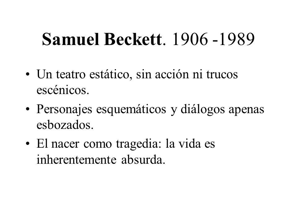 Samuel Beckett. 1906 -1989 Un teatro estático, sin acción ni trucos escénicos. Personajes esquemáticos y diálogos apenas esbozados. El nacer como trag