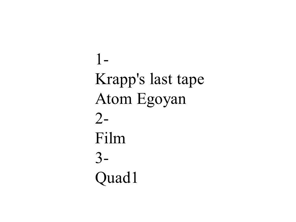 1- Krapp's last tape Atom Egoyan 2- Film 3- Quad1