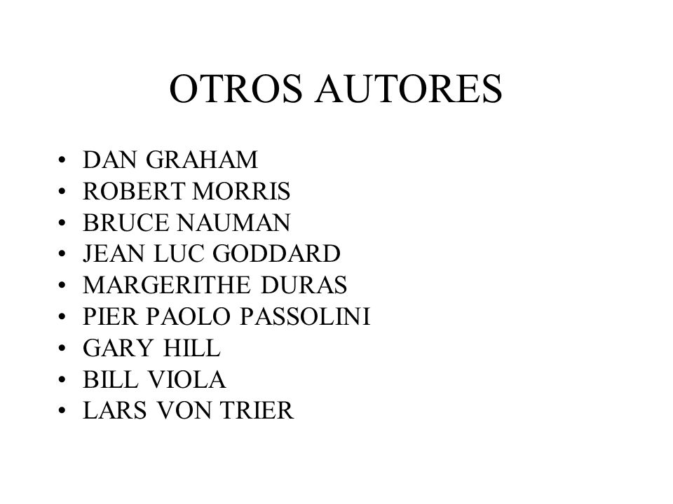 OTROS AUTORES DAN GRAHAM ROBERT MORRIS BRUCE NAUMAN JEAN LUC GODDARD MARGERITHE DURAS PIER PAOLO PASSOLINI GARY HILL BILL VIOLA LARS VON TRIER
