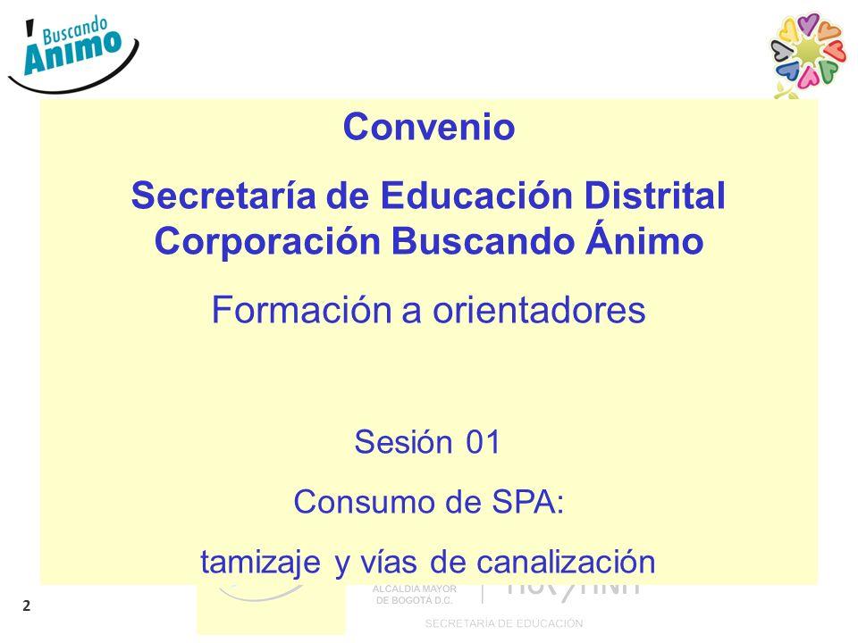 2 Convenio Secretaría de Educación Distrital Corporación Buscando Ánimo Formación a orientadores Sesión 01 Consumo de SPA: tamizaje y vías de canaliza