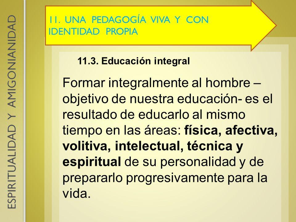 11. UNA PEDAGOGÍA VIVA Y CON IDENTIDAD PROPIA 11.3. Educación integral Formar integralmente al hombre – objetivo de nuestra educación- es el resultado