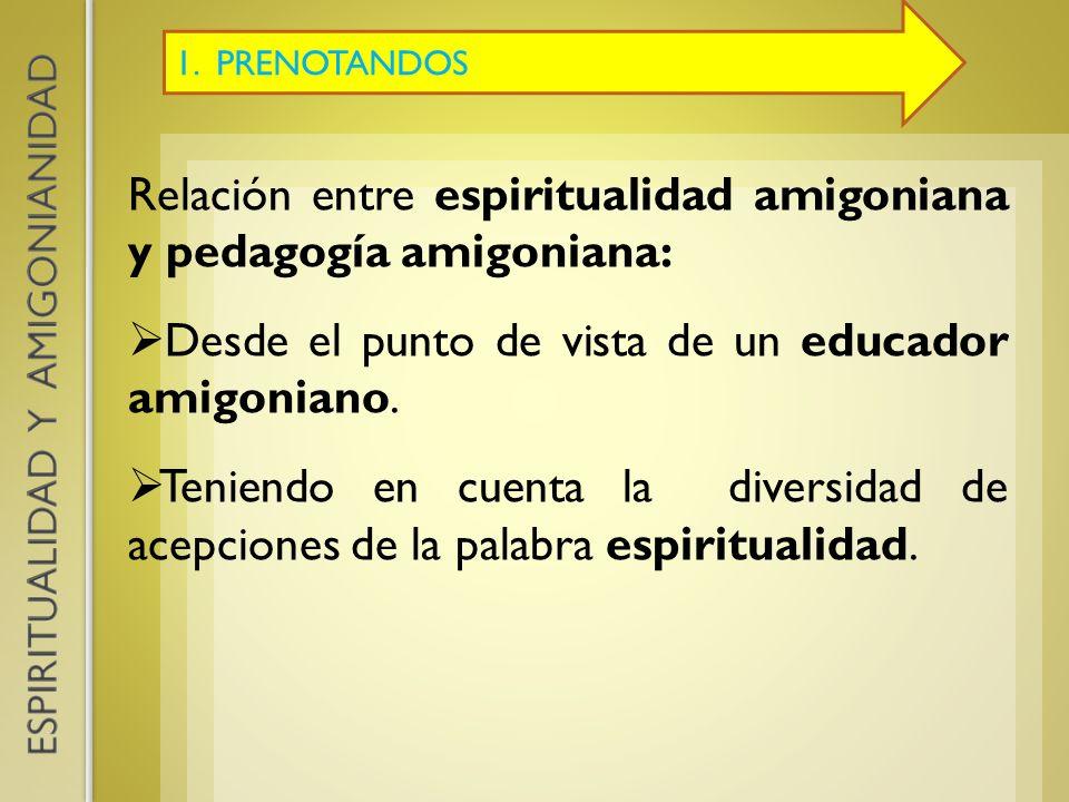 1. PRENOTANDOS Relación entre espiritualidad amigoniana y pedagogía amigoniana: Desde el punto de vista de un educador amigoniano. Teniendo en cuenta