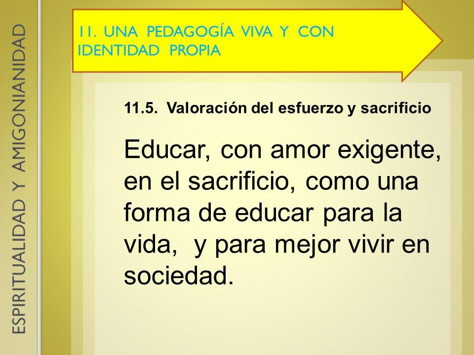 11. UNA PEDAGOGÍA VIVA Y CON IDENTIDAD PROPIA 11.5. Valoración del esfuerzo y sacrificio Educar, con amor exigente, en el sacrificio, como una forma d
