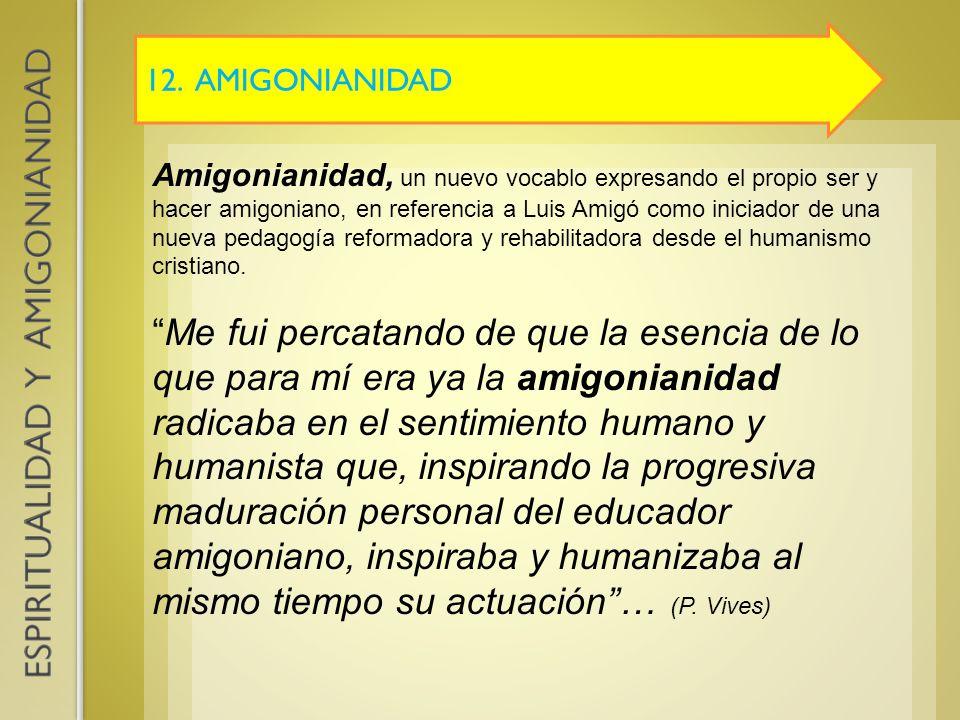 12. AMIGONIANIDAD Amigonianidad, un nuevo vocablo expresando el propio ser y hacer amigoniano, en referencia a Luis Amigó como iniciador de una nueva