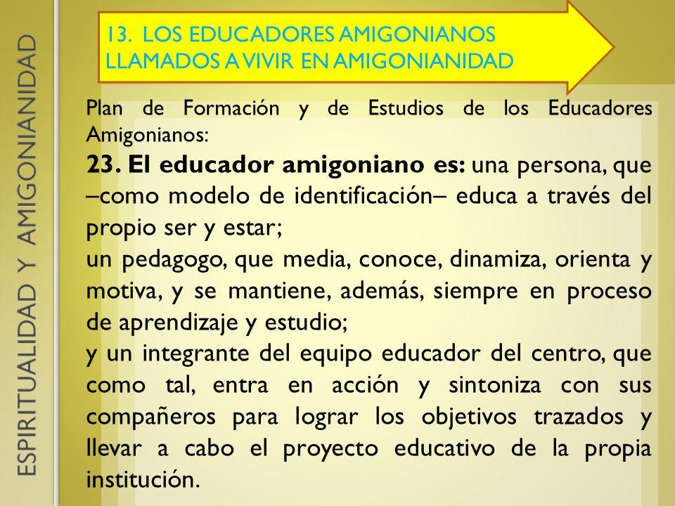 13. LOS EDUCADORES AMIGONIANOS LLAMADOS A VIVIR EN AMIGONIANIDAD Plan de Formación y de Estudios de los Educadores Amigonianos: 23. El educador amigon