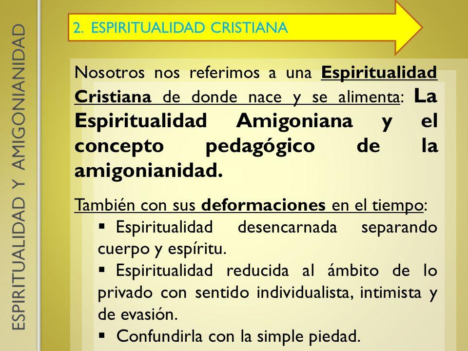 2. ESPIRITUALIDAD CRISTIANA Nosotros nos referimos a una Espiritualidad Cristiana de donde nace y se alimenta: La Espiritualidad Amigoniana y el conce