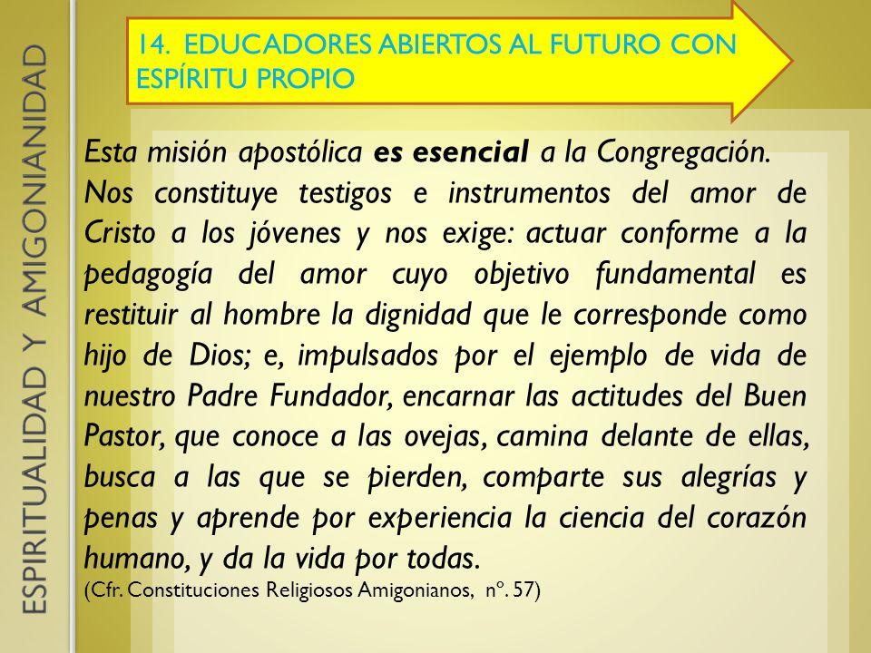 14. EDUCADORES ABIERTOS AL FUTURO CON ESPÍRITU PROPIO Esta misión apostólica es esencial a la Congregación. Nos constituye testigos e instrumentos del