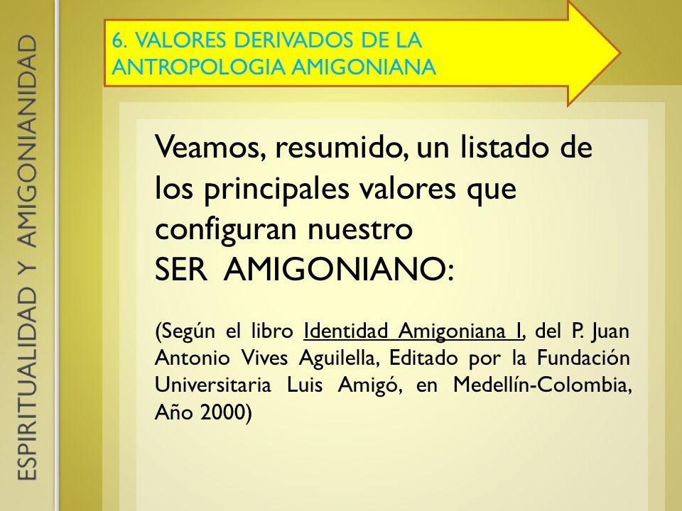 6. VALORES DERIVADOS DE LA ANTROPOLOGIA AMIGONIANA Veamos, resumido, un listado de los principales valores que configuran nuestro SER AMIGONIANO: (Seg