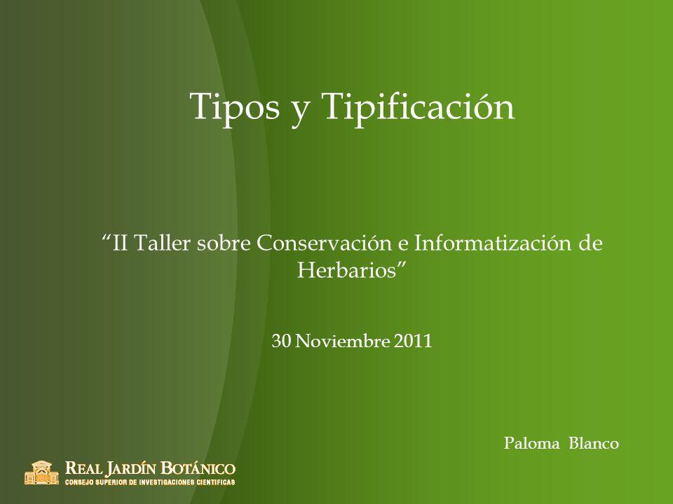 Tipos y Tipificación II Taller sobre Conservación e Informatización de Herbarios 30 Noviembre 2011 Paloma Blanco