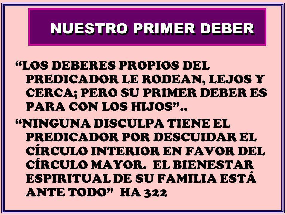 NUESTRO PRIMER DEBER LOS DEBERES PROPIOS DEL PREDICADOR LE RODEAN, LEJOS Y CERCA; PERO SU PRIMER DEBER ES PARA CON LOS HIJOS.. NINGUNA DISCULPA TIENE
