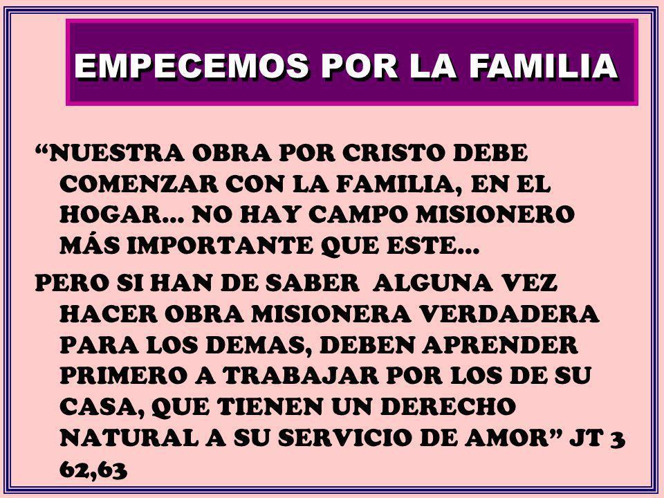 EMPECEMOS POR LA FAMILIA NUESTRA OBRA POR CRISTO DEBE COMENZAR CON LA FAMILIA, EN EL HOGAR… NO HAY CAMPO MISIONERO MÁS IMPORTANTE QUE ESTE… PERO SI HA