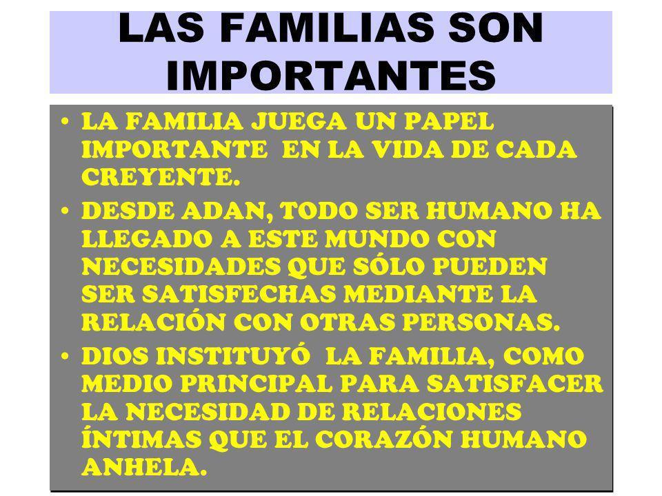 LAS FAMILIAS SON IMPORTANTES LA FAMILIA JUEGA UN PAPEL IMPORTANTE EN LA VIDA DE CADA CREYENTE. DESDE ADAN, TODO SER HUMANO HA LLEGADO A ESTE MUNDO CON
