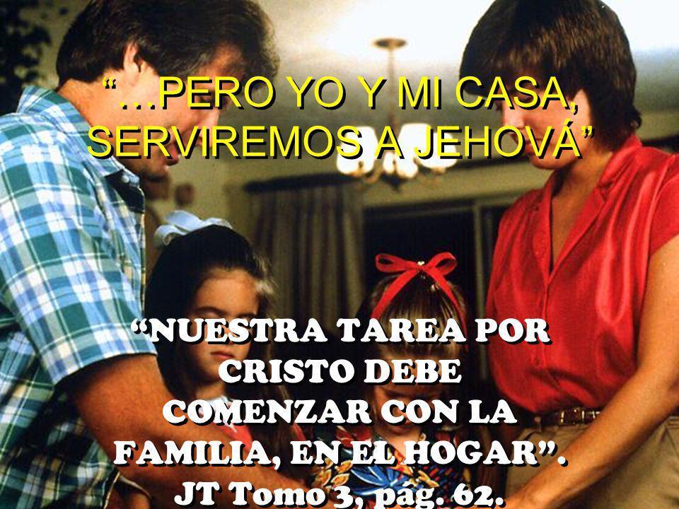 …PERO YO Y MI CASA, SERVIREMOS A JEHOVÁ NUESTRA TAREA POR CRISTO DEBE COMENZAR CON LA FAMILIA, EN EL HOGAR. JT Tomo 3, pág. 62.