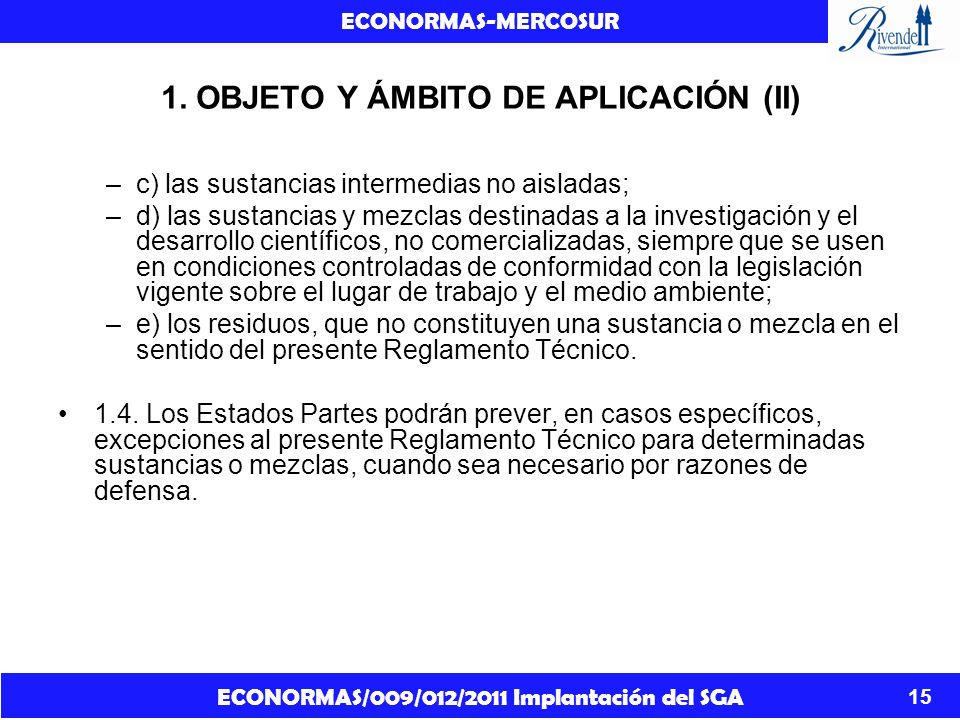 ECONORMAS/009/012/2011 Implantación del SGA ECONORMAS-MERCOSUR 15 1. OBJETO Y ÁMBITO DE APLICACIÓN (II) –c) las sustancias intermedias no aisladas; –d
