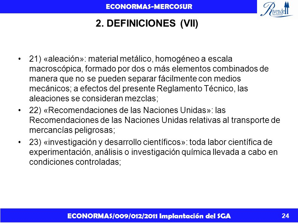 ECONORMAS/009/012/2011 Implantación del SGA ECONORMAS-MERCOSUR 24 2. DEFINICIONES (VII) 21) «aleación»: material metálico, homogéneo a escala macroscó