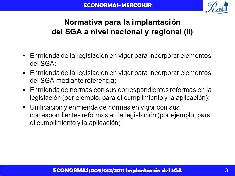 ECONORMAS/009/012/2011 Implantación del SGA ECONORMAS-MERCOSUR 4 Normativa para la implantación del SGA a nivel nacional y regional (III) Una vez realizado el análisis comparativo de la normativa con el Libro Púrpura y el análisis crítico de la normativa comparada y las opciones legislativas existentes, teniendo en cuenta las divergencias existentes entre las normativas aplicables a los sectores claves afectados por la implantación del SGA y entre los marcos normativos de los Estado Partes del MERCOSUR, se propone Implementar el SGA a nivel regional y a nivel nacional en cada Estado Parte por medio de un nuevo reglamento único y consolidado (única ley unificada) que incorpore los elementos del SGA mediante referencia.