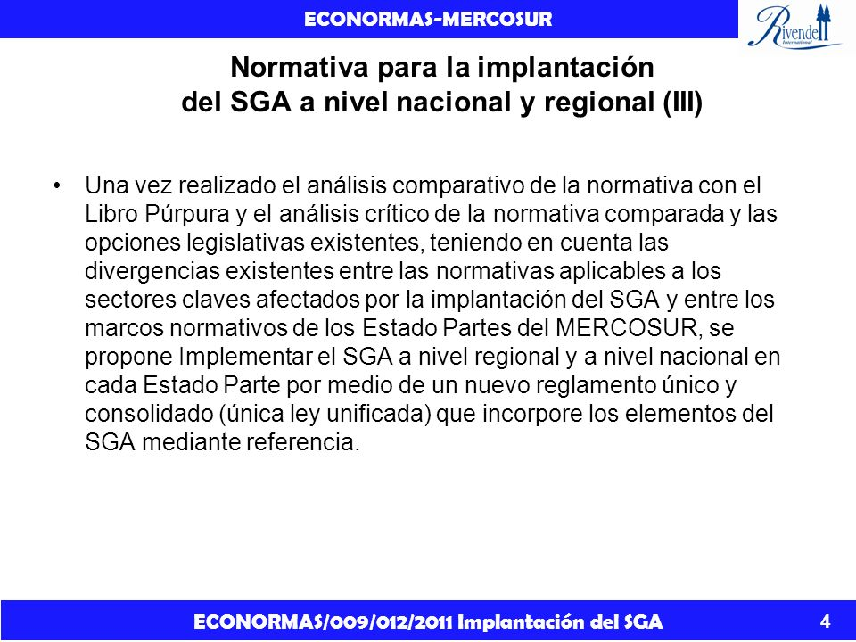 ECONORMAS/009/012/2011 Implantación del SGA ECONORMAS-MERCOSUR 5 Normativa para la implantación del SGA a nivel nacional y regional (III) Un solo reglamento consolidado tiene la ventaja de aclarar las funciones responsabilidades de los departamentos de los gobiernos y debe asumir las superposiciones y vacíos actuales.