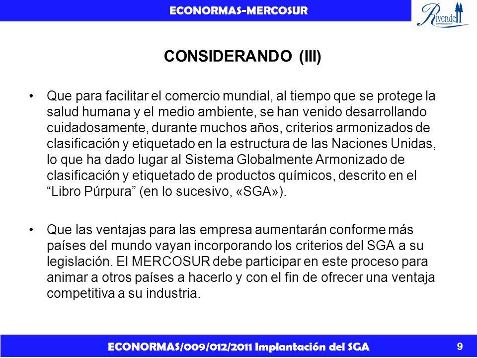 ECONORMAS/009/012/2011 Implantación del SGA ECONORMAS-MERCOSUR 10 CONSIDERANDO (IV) Que es necesario establecer requisitos que regulen la clasificación, la información contenida en las etiquetas y fichas de datos de seguridad de los productos químicos, a fin de garantizar la protección de la salud humana y del medio ambiente, así como la libre circulación de sustancias químicas, mezclas y ciertos artículos específicos, a la vez que se fomentan la competitividad y la innovación.