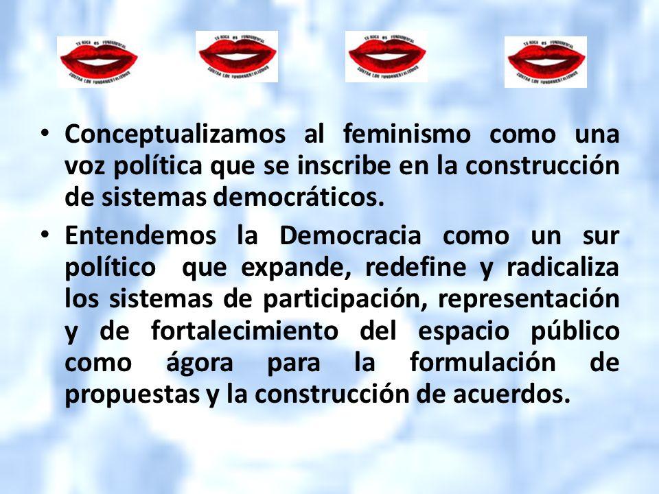 Conceptualizamos al feminismo como una voz política que se inscribe en la construcción de sistemas democráticos. Entendemos la Democracia como un sur