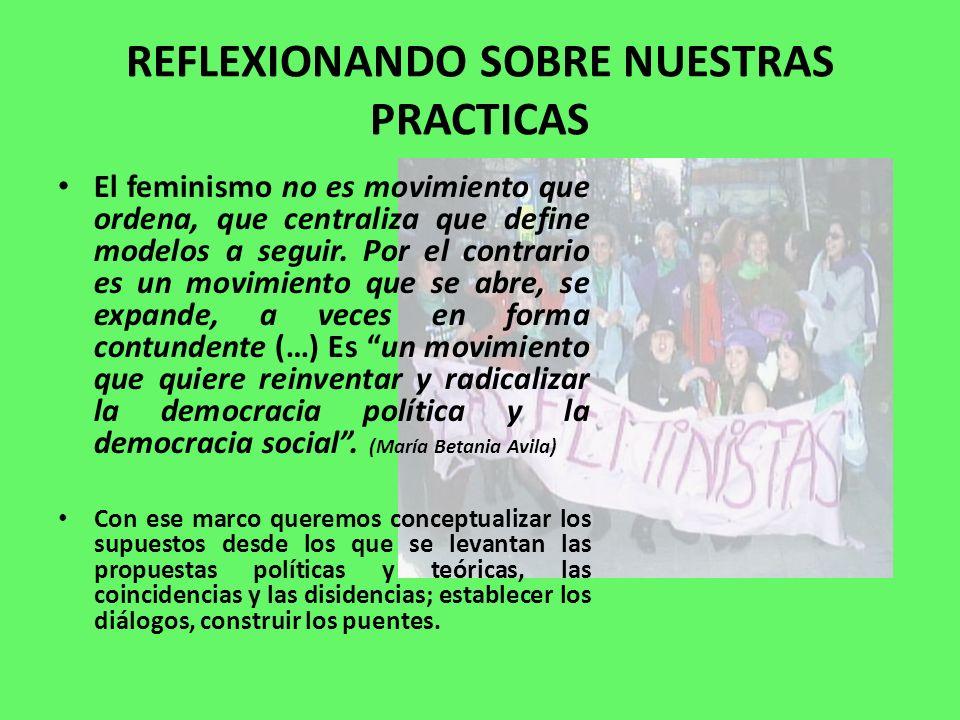 REFLEXIONANDO SOBRE NUESTRAS PRACTICAS El feminismo no es movimiento que ordena, que centraliza que define modelos a seguir. Por el contrario es un mo