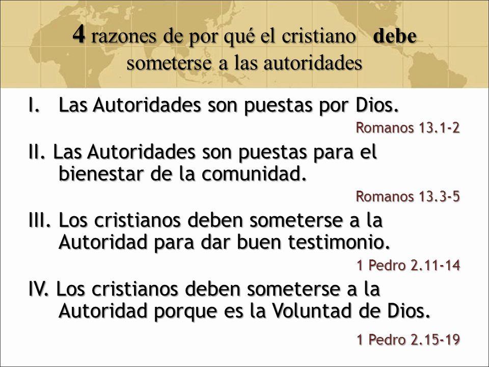 4 razones de por qué el cristiano debe someterse a las autoridades I.Las Autoridades son puestas por Dios. Romanos 13.1-2 II. Las Autoridades son pues