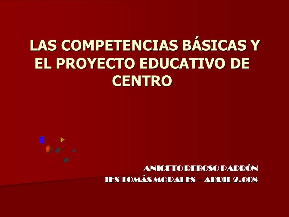 LAS COMPETENCIAS BÁSICAS Y EL PROYECTO EDUCATIVO DE CENTRO LAS COMPETENCIAS BÁSICAS Y EL PROYECTO EDUCATIVO DE CENTRO ANICETO REBOSO PADRÓN IES TOMÁS