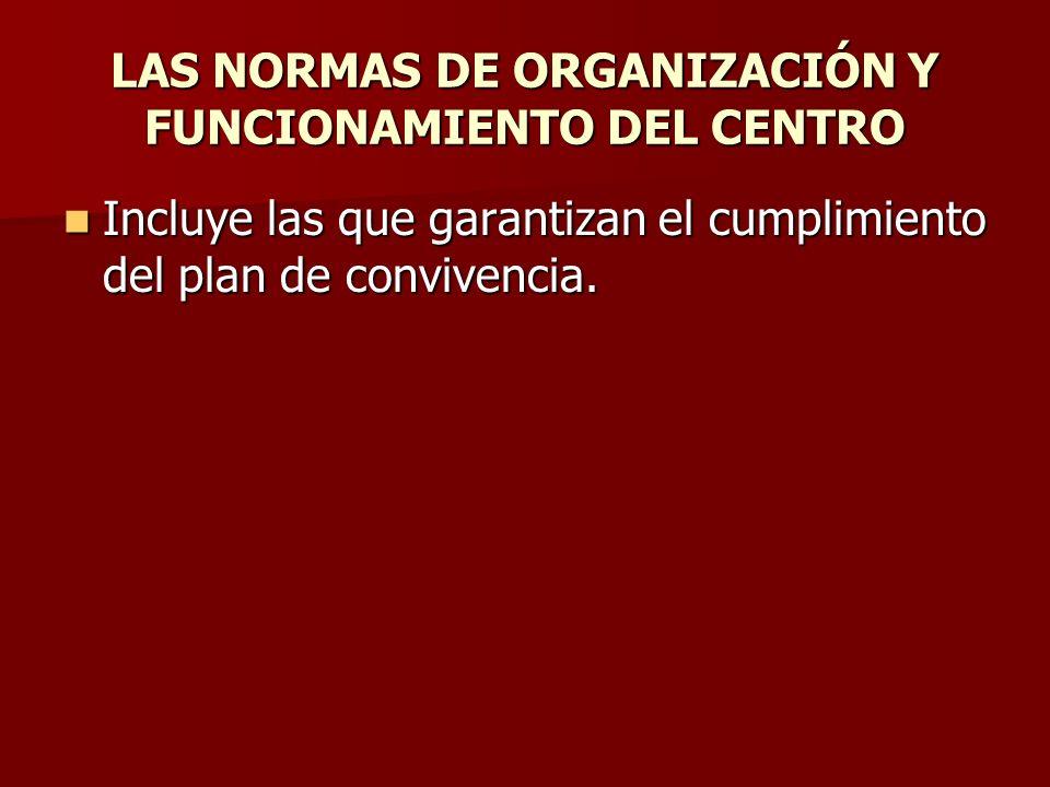 LAS NORMAS DE ORGANIZACIÓN Y FUNCIONAMIENTO DEL CENTRO Incluye las que garantizan el cumplimiento del plan de convivencia. Incluye las que garantizan