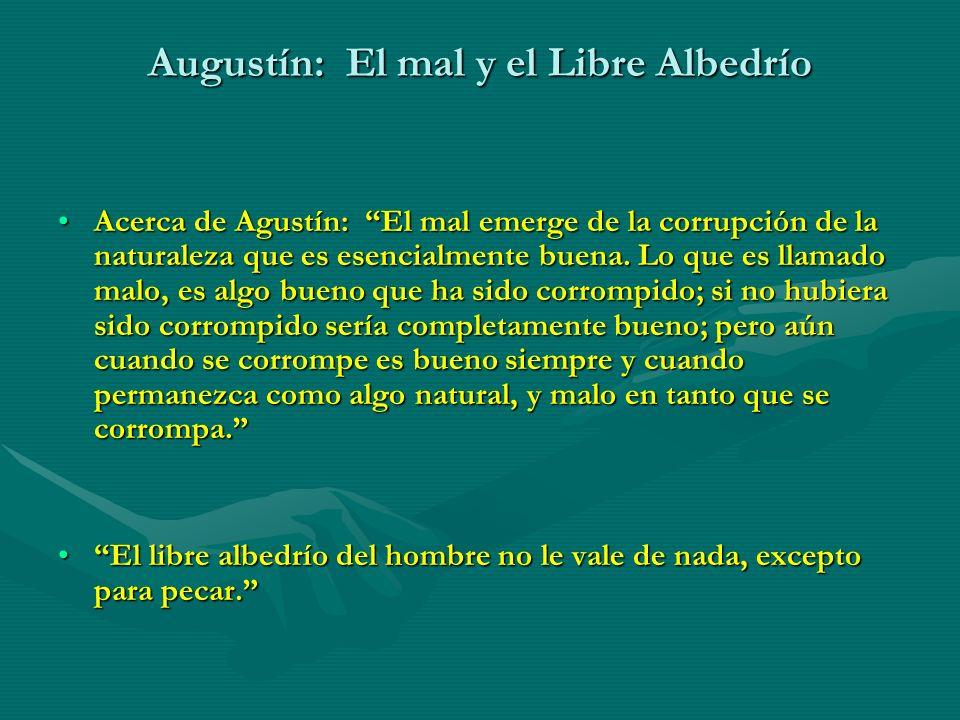 Augustín: El mal y el Libre Albedrío Acerca de Agustín: El mal emerge de la corrupción de la naturaleza que es esencialmente buena. Lo que es llamado