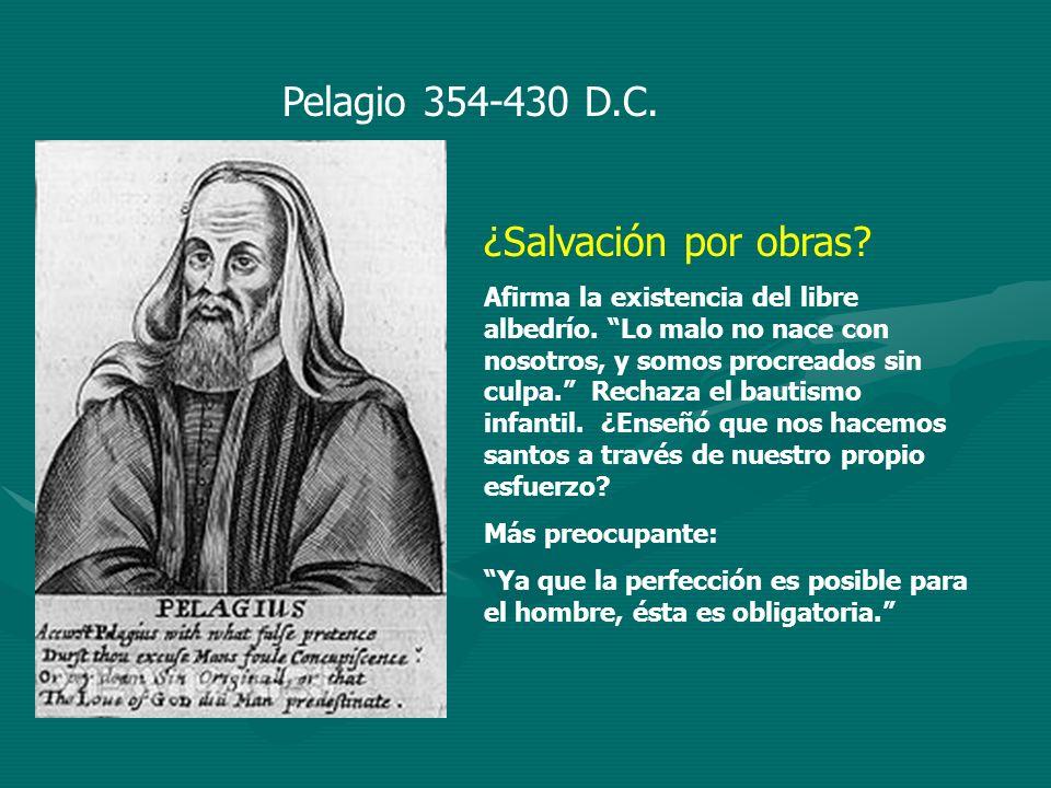 Pelagio 354-430 D.C. ¿Salvación por obras? Afirma la existencia del libre albedrío. Lo malo no nace con nosotros, y somos procreados sin culpa. Rechaz