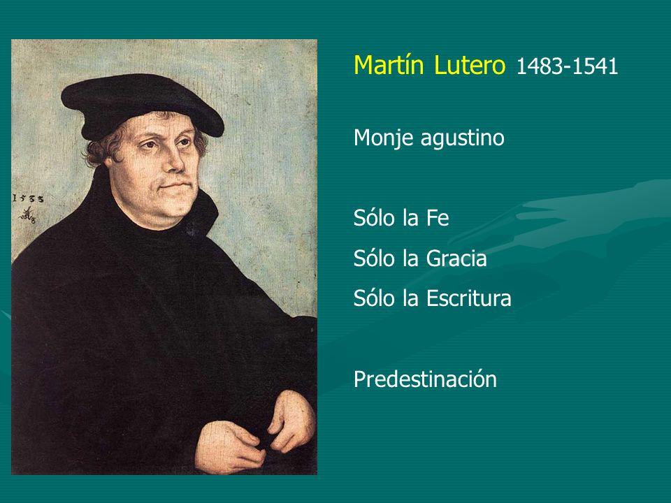 Martín Lutero 1483-1541 Monje agustino Sólo la Fe Sólo la Gracia Sólo la Escritura Predestinación