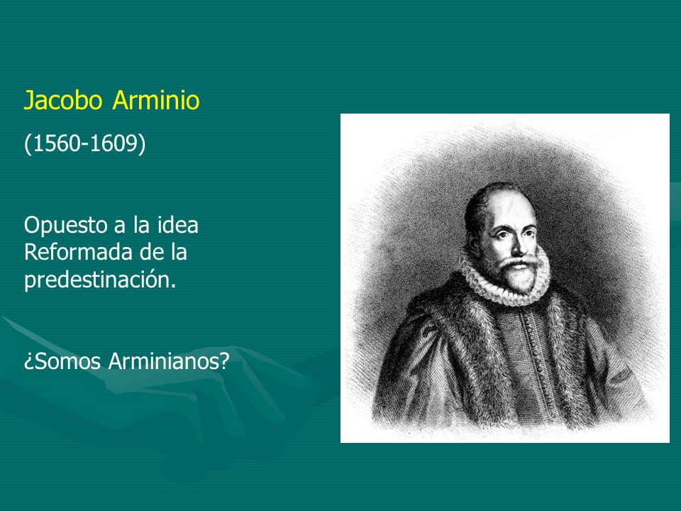 Jacobo Arminio (1560-1609) Opuesto a la idea Reformada de la predestinación. ¿Somos Arminianos?