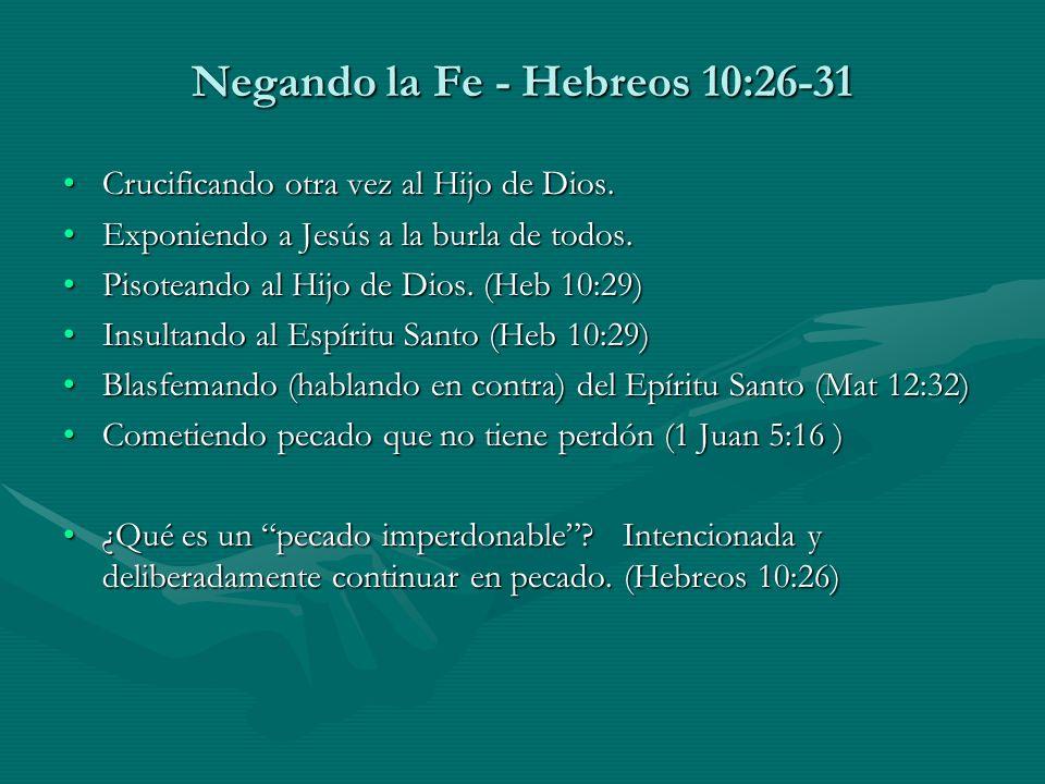 Negando la Fe - Hebreos 10:26-31 Crucificando otra vez al Hijo de Dios.Crucificando otra vez al Hijo de Dios. Exponiendo a Jesús a la burla de todos.E