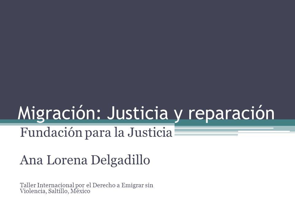 Migración: Justicia y reparación Fundación para la Justicia Ana Lorena Delgadillo Taller Internacional por el Derecho a Emigrar sin Violencia, Saltill