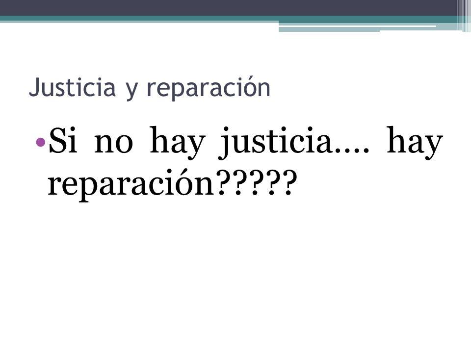 Justicia y reparación Si no hay justicia…. hay reparación?????